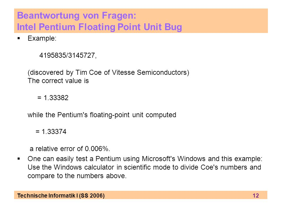 Technische Informatik I (SS 2006) 12 Example: 4195835/3145727, (discovered by Tim Coe of Vitesse Semiconductors) The correct value is = 1.33382 while the Pentium s floating-point unit computed = 1.33374 a relative error of 0.006%.