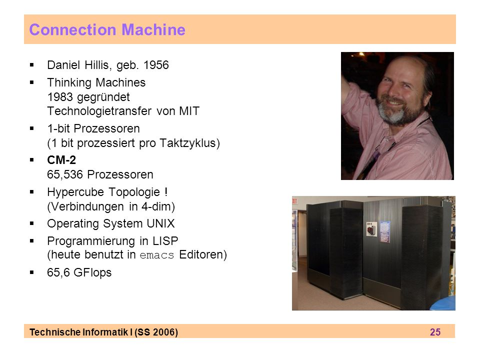 Technische Informatik I (SS 2006) 25 Connection Machine Daniel Hillis, geb. 1956 Thinking Machines 1983 gegründet Technologietransfer von MIT 1-bit Pr