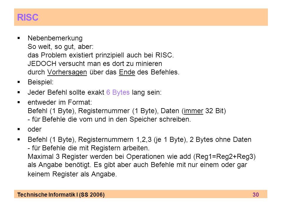 Technische Informatik I (SS 2006) 30 RISC Nebenbemerkung So weit, so gut, aber: das Problem existiert prinzipiell auch bei RISC.
