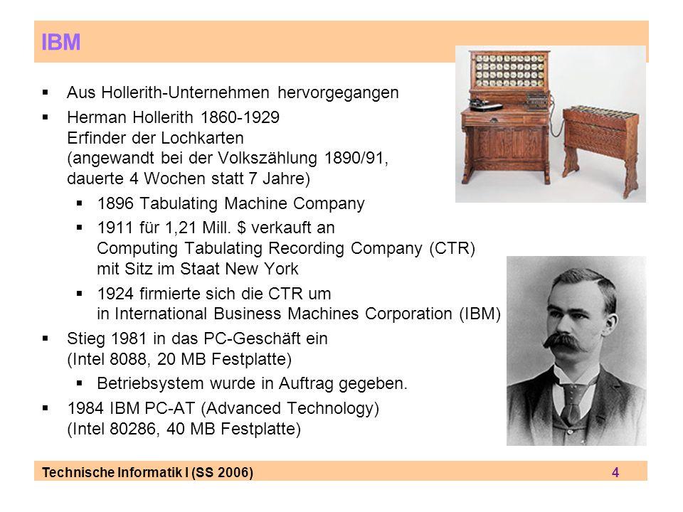 Technische Informatik I (SS 2006) 4 IBM Aus Hollerith-Unternehmen hervorgegangen Herman Hollerith 1860-1929 Erfinder der Lochkarten (angewandt bei der Volkszählung 1890/91, dauerte 4 Wochen statt 7 Jahre) 1896 Tabulating Machine Company 1911 für 1,21 Mill.