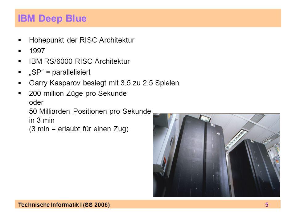 Technische Informatik I (SS 2006) 5 IBM Deep Blue Höhepunkt der RISC Architektur 1997 IBM RS/6000 RISC Architektur SP = parallelisiert Garry Kasparov besiegt mit 3.5 zu 2.5 Spielen 200 million Züge pro Sekunde oder 50 Milliarden Positionen pro Sekunde in 3 min (3 min = erlaubt für einen Zug)