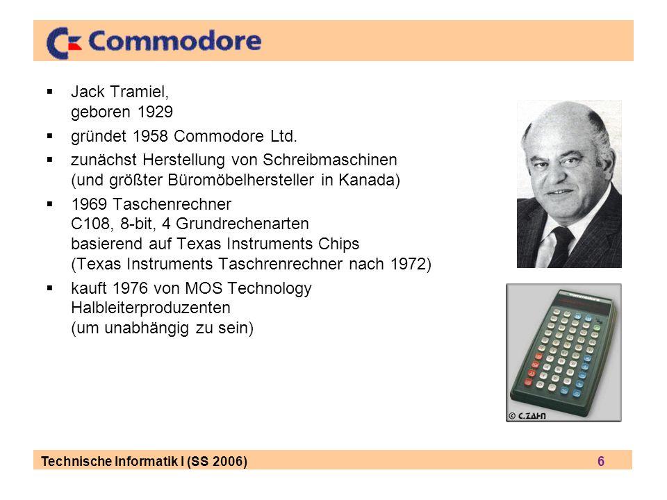 Technische Informatik I (SS 2006) 6 Jack Tramiel, geboren 1929 gründet 1958 Commodore Ltd.