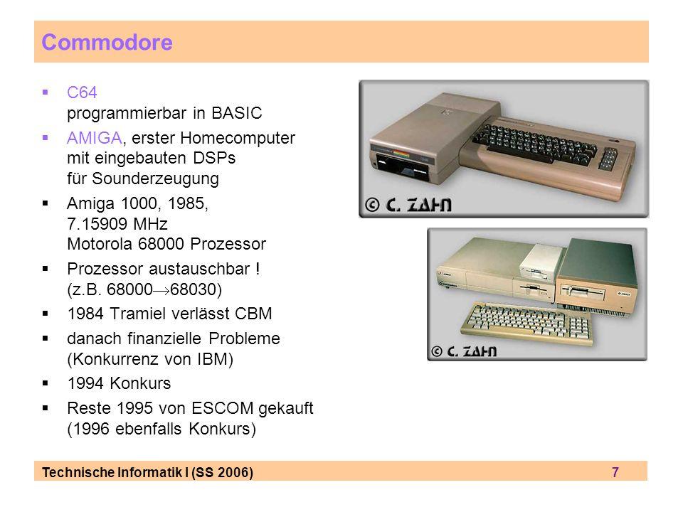 Technische Informatik I (SS 2006) 7 Commodore C64 programmierbar in BASIC AMIGA, erster Homecomputer mit eingebauten DSPs für Sounderzeugung Amiga 1000, 1985, 7.15909 MHz Motorola 68000 Prozessor Prozessor austauschbar .