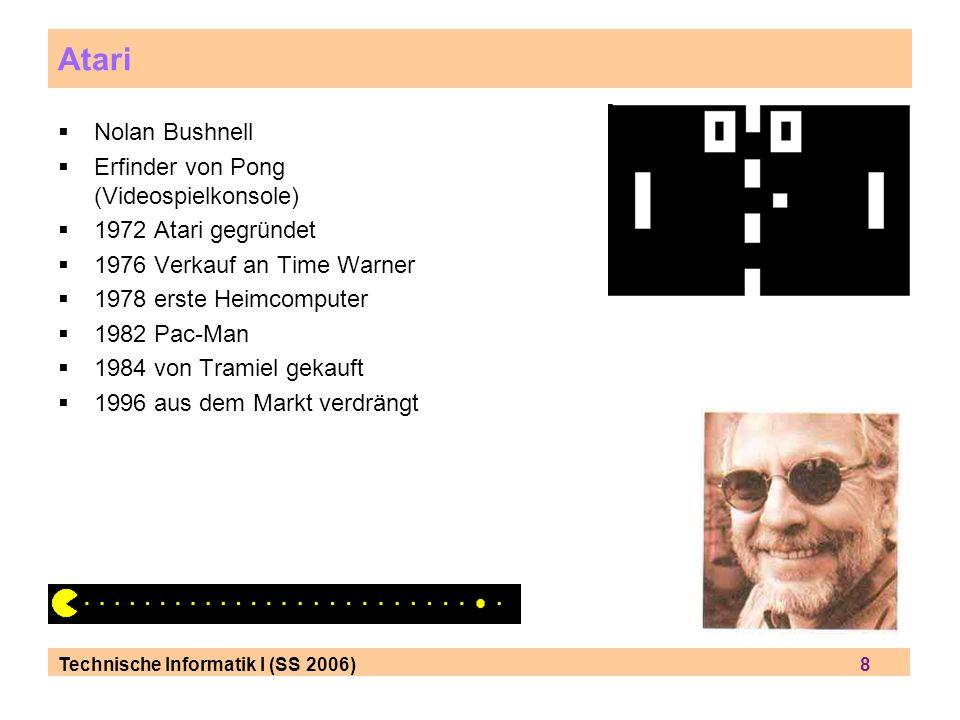 Technische Informatik I (SS 2006) 8 Atari Nolan Bushnell Erfinder von Pong (Videospielkonsole) 1972 Atari gegründet 1976 Verkauf an Time Warner 1978 erste Heimcomputer 1982 Pac-Man 1984 von Tramiel gekauft 1996 aus dem Markt verdrängt