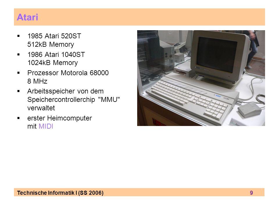 Technische Informatik I (SS 2006) 9 1985 Atari 520ST 512kB Memory 1986 Atari 1040ST 1024kB Memory Prozessor Motorola 68000 8 MHz Arbeitsspeicher von dem Speichercontrollerchip MMU verwaltet erster Heimcomputer mit MIDI Atari
