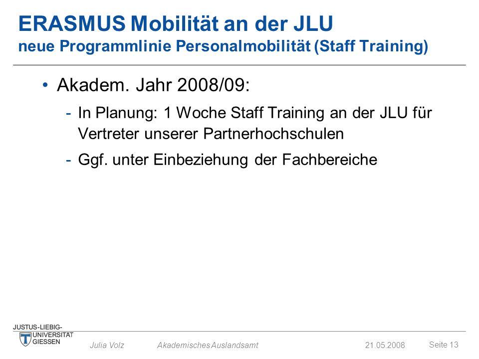 Seite 13 Julia Volz Akademisches Auslandsamt21.05.2008 ERASMUS Mobilität an der JLU neue Programmlinie Personalmobilität (Staff Training) Akadem. Jahr