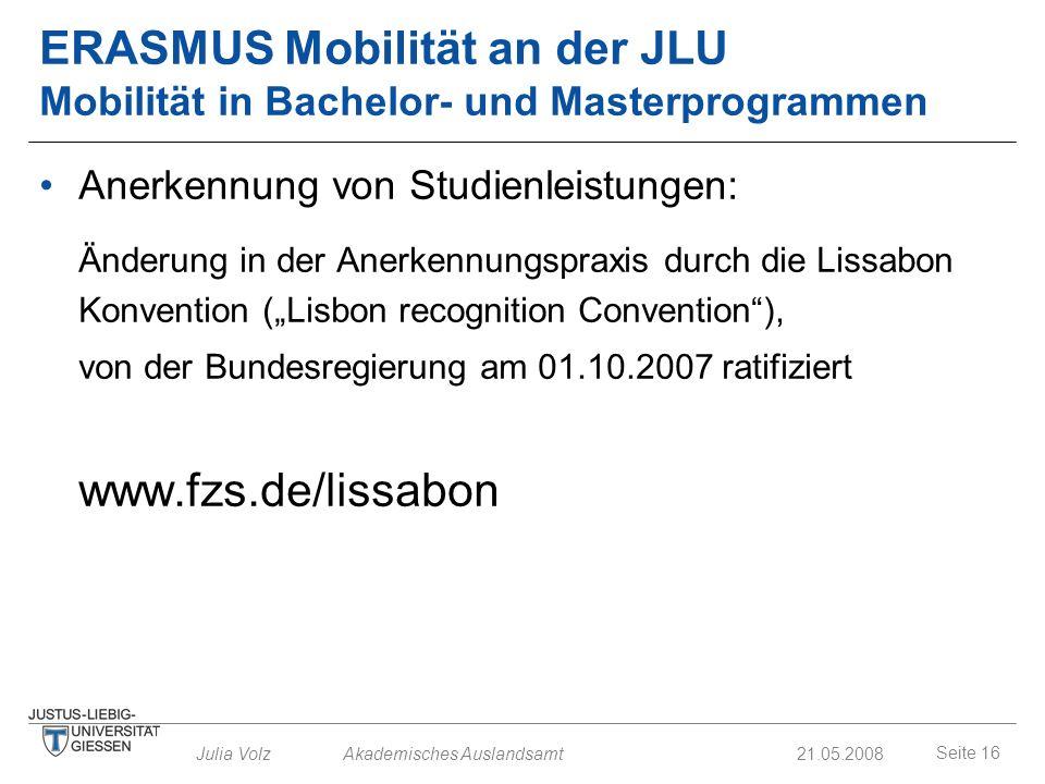 Seite 16 Julia Volz Akademisches Auslandsamt21.05.2008 ERASMUS Mobilität an der JLU Mobilität in Bachelor- und Masterprogrammen Anerkennung von Studie