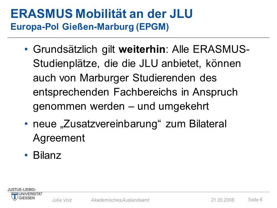 Seite 6 Julia Volz Akademisches Auslandsamt21.05.2008 ERASMUS Mobilität an der JLU Europa-Pol Gießen-Marburg (EPGM) Grundsätzlich gilt weiterhin: Alle
