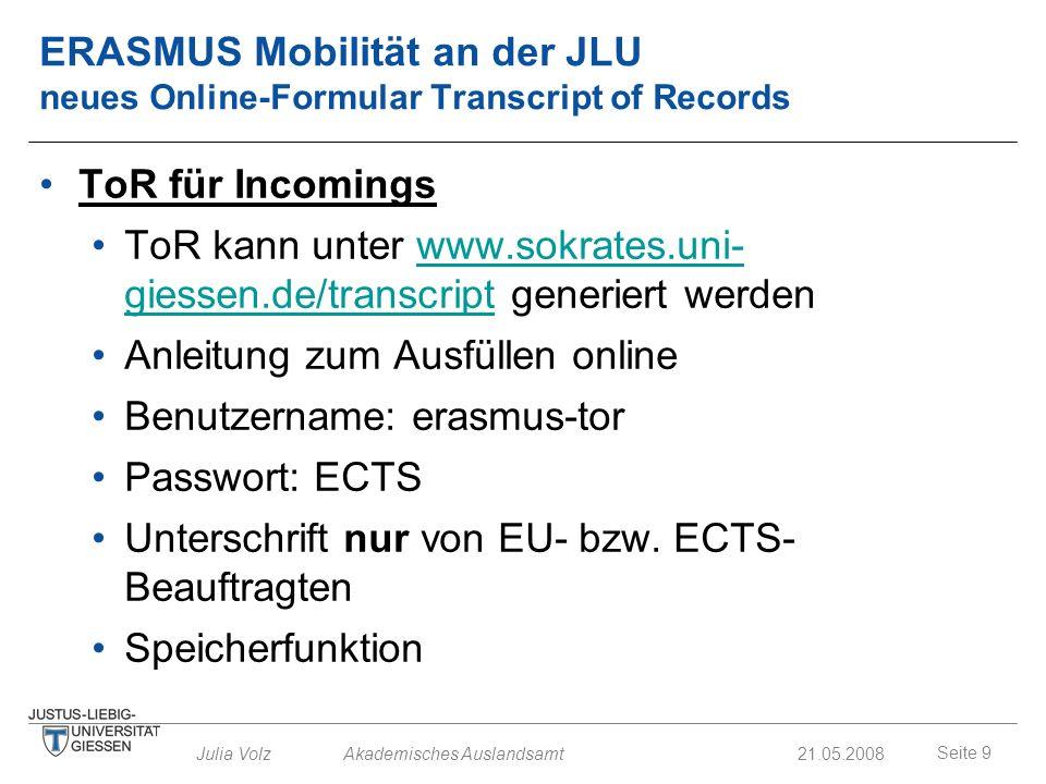 Seite 9 Julia Volz Akademisches Auslandsamt21.05.2008 ERASMUS Mobilität an der JLU neues Online-Formular Transcript of Records ToR für Incomings ToR k