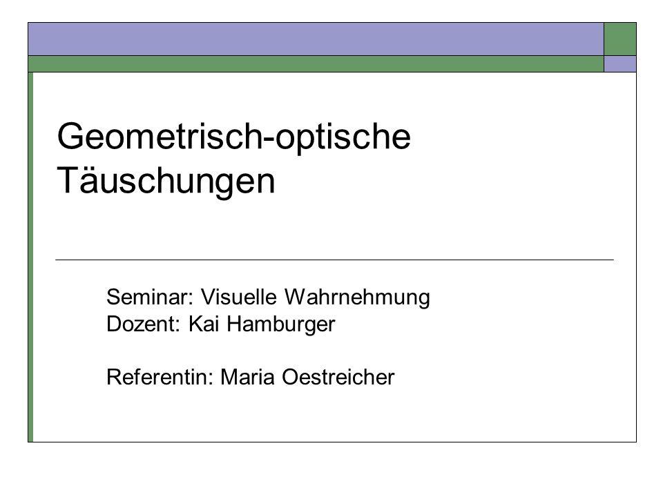 Geometrisch-optische Täuschungen Seminar: Visuelle Wahrnehmung Dozent: Kai Hamburger Referentin: Maria Oestreicher
