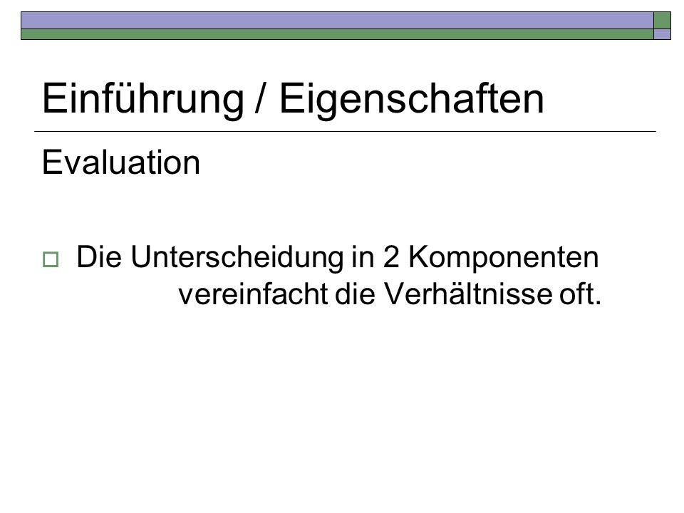 Einführung / Eigenschaften Evaluation Die Unterscheidung in 2 Komponenten vereinfacht die Verhältnisse oft.