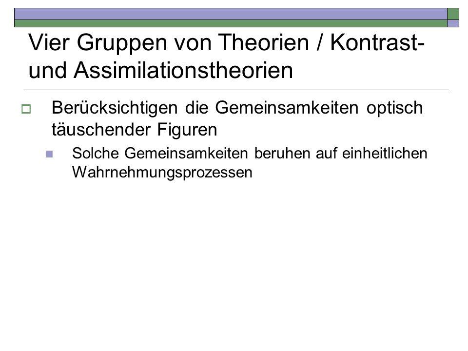 Vier Gruppen von Theorien / Kontrast- und Assimilationstheorien Berücksichtigen die Gemeinsamkeiten optisch täuschender Figuren Solche Gemeinsamkeiten