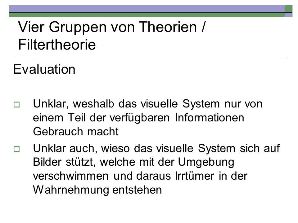 Vier Gruppen von Theorien / Filtertheorie Evaluation Unklar, weshalb das visuelle System nur von einem Teil der verfügbaren Informationen Gebrauch mac
