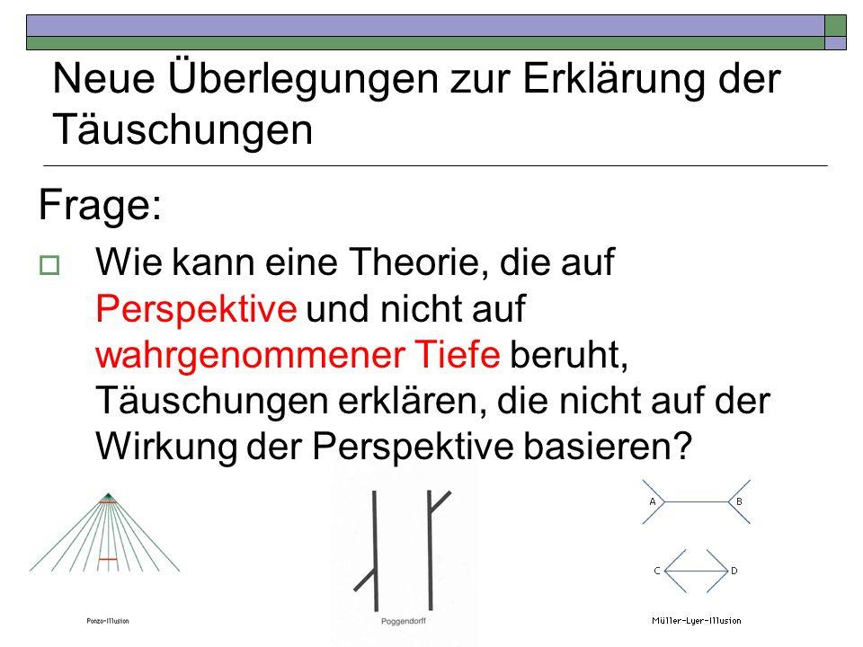 Neue Überlegungen zur Erklärung der Täuschungen Frage: Wie kann eine Theorie, die auf Perspektive und nicht auf wahrgenommener Tiefe beruht, Täuschung