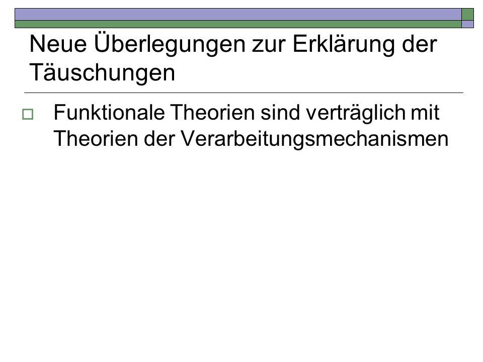 Neue Überlegungen zur Erklärung der Täuschungen Funktionale Theorien sind verträglich mit Theorien der Verarbeitungsmechanismen