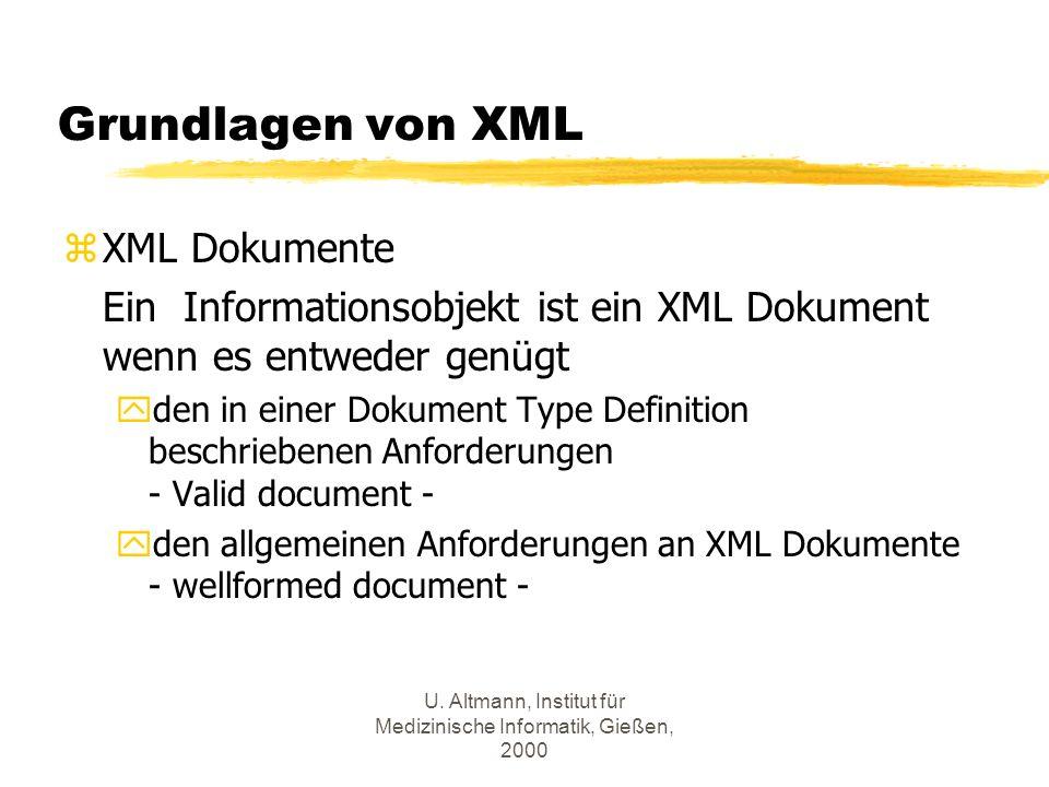 U. Altmann, Institut für Medizinische Informatik, Gießen, 2000 Grundlagen von XML zXML Dokumente Ein Informationsobjekt ist ein XML Dokument wenn es e