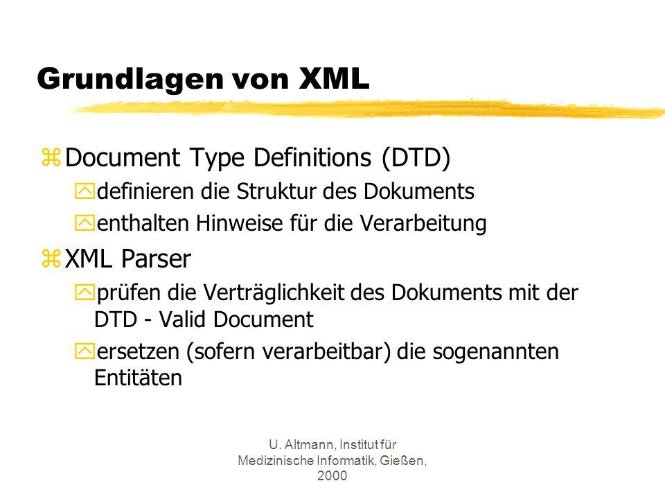 U. Altmann, Institut für Medizinische Informatik, Gießen, 2000 Grundlagen von XML zDocument Type Definitions (DTD) ydefinieren die Struktur des Dokume