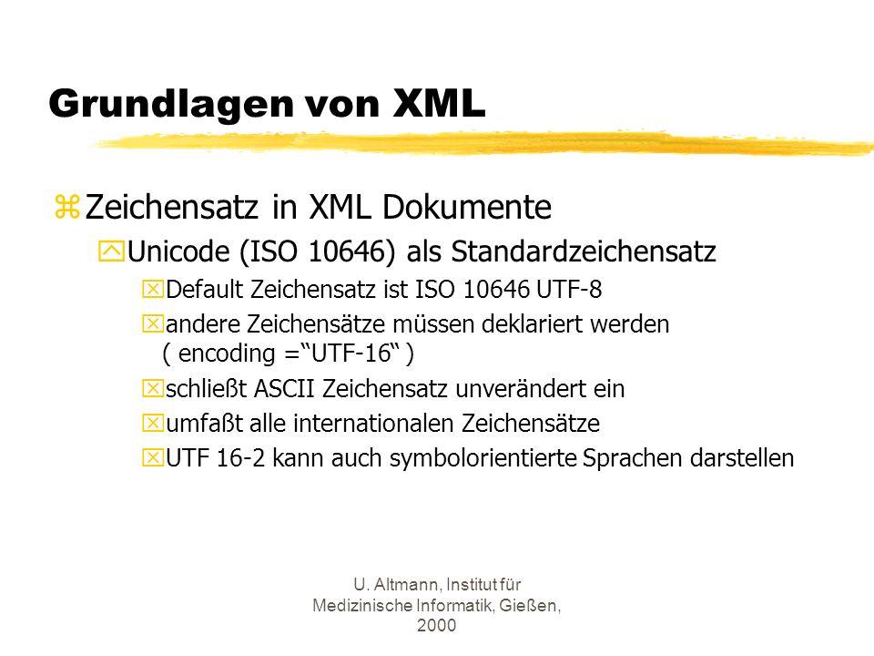 U. Altmann, Institut für Medizinische Informatik, Gießen, 2000 Grundlagen von XML zZeichensatz in XML Dokumente yUnicode (ISO 10646) als Standardzeich
