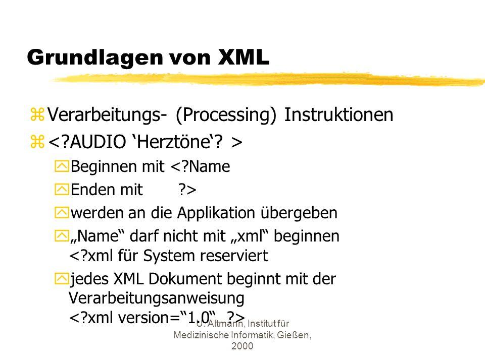 U. Altmann, Institut für Medizinische Informatik, Gießen, 2000 Grundlagen von XML zVerarbeitungs- (Processing) Instruktionen z yBeginnen mit <?Name yE