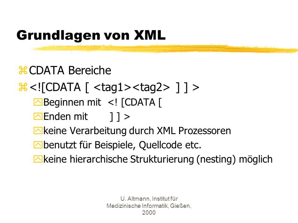 U. Altmann, Institut für Medizinische Informatik, Gießen, 2000 Grundlagen von XML zCDATA Bereiche z ] ] > yBeginnen mit <! [CDATA [ yEnden mit ] ] > y