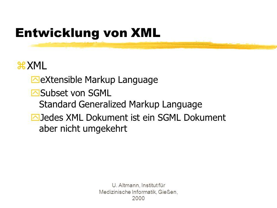 U. Altmann, Institut für Medizinische Informatik, Gießen, 2000 Entwicklung von XML zXML yeXtensible Markup Language ySubset von SGML Standard Generali