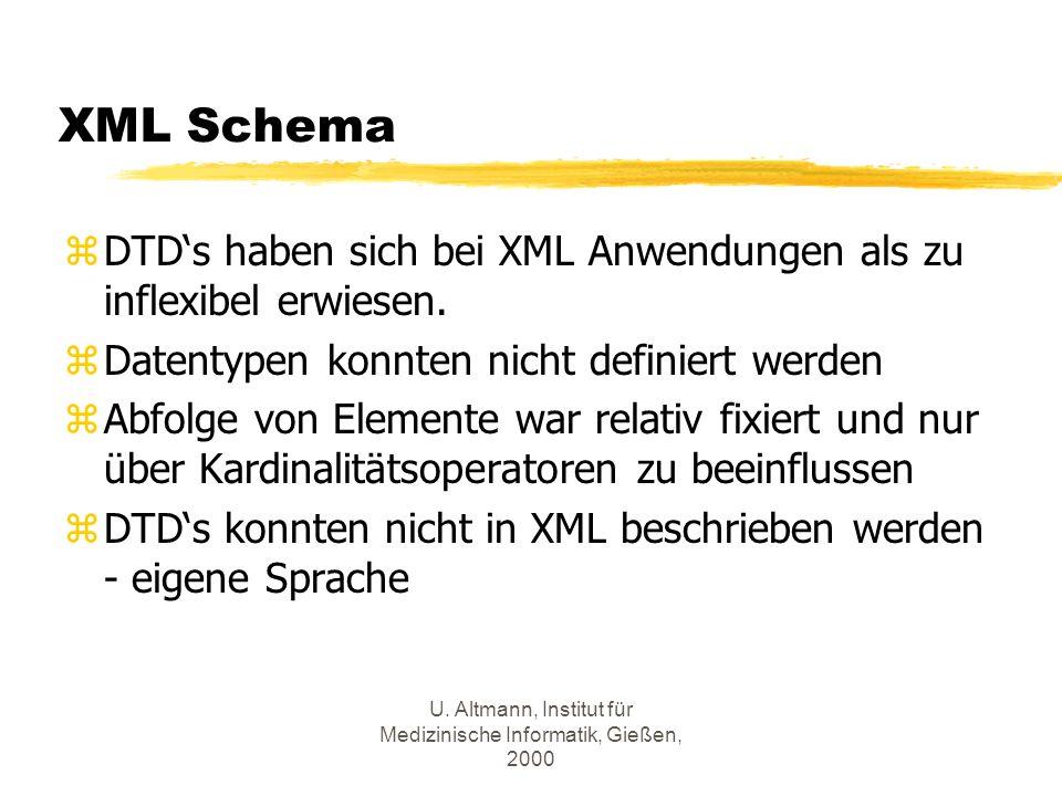 U. Altmann, Institut für Medizinische Informatik, Gießen, 2000 XML Schema zDTDs haben sich bei XML Anwendungen als zu inflexibel erwiesen. zDatentypen