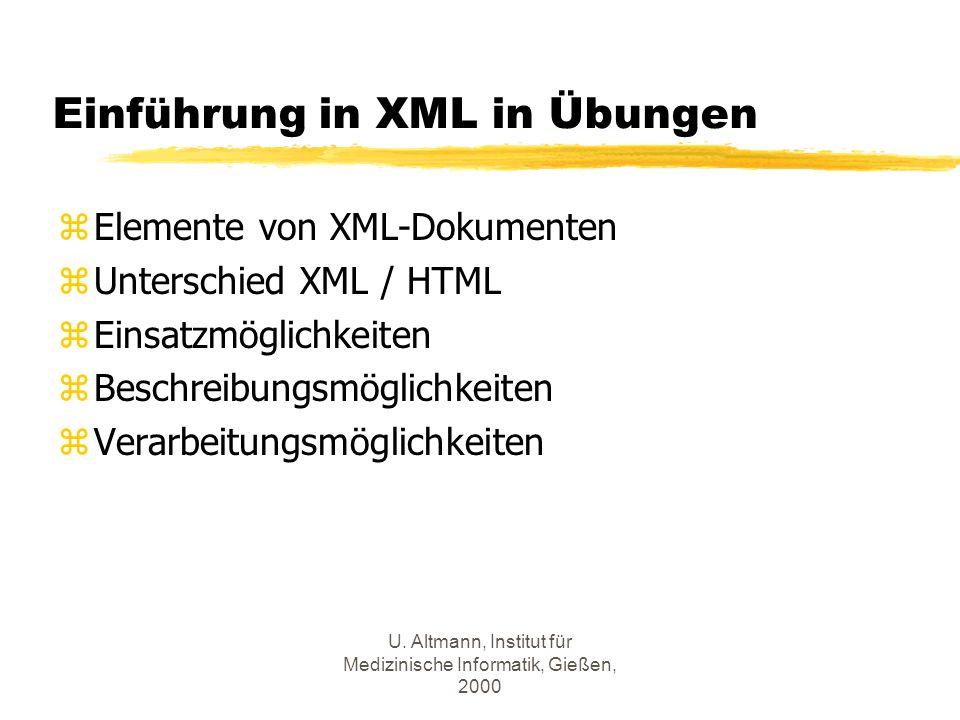 U. Altmann, Institut für Medizinische Informatik, Gießen, 2000 Einführung in XML in Übungen zElemente von XML-Dokumenten zUnterschied XML / HTML zEins