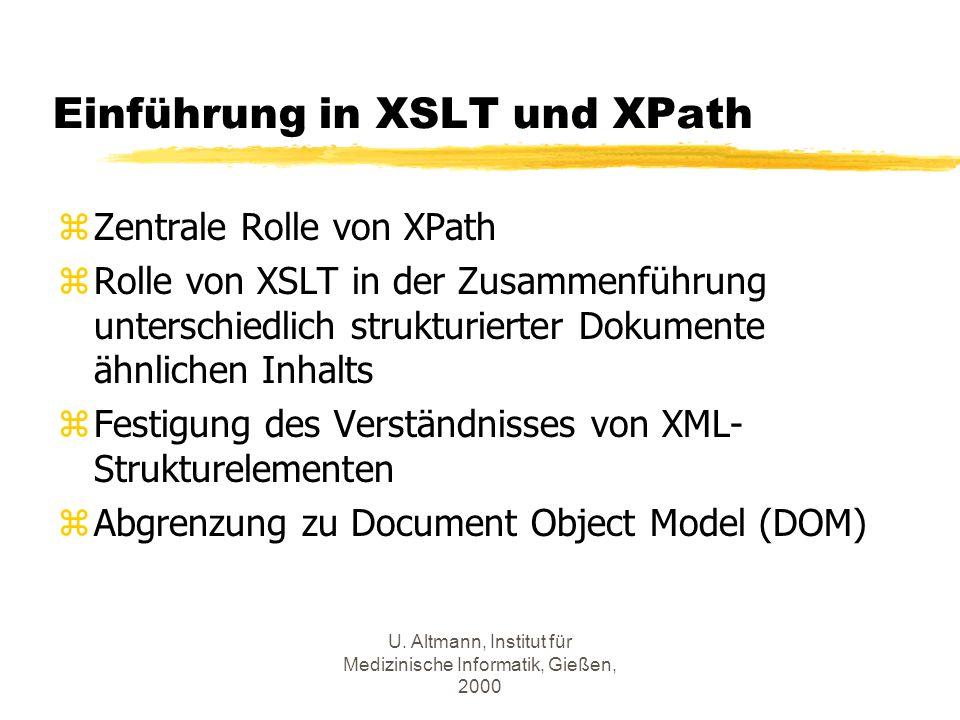 U. Altmann, Institut für Medizinische Informatik, Gießen, 2000 Einführung in XSLT und XPath zZentrale Rolle von XPath zRolle von XSLT in der Zusammenf