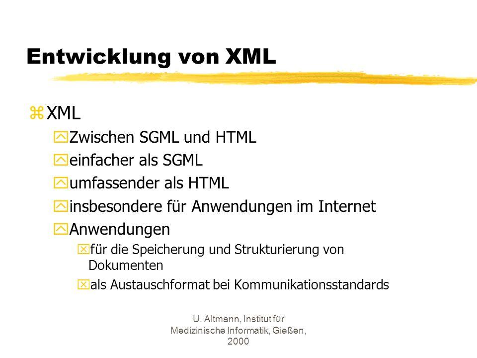 U. Altmann, Institut für Medizinische Informatik, Gießen, 2000 Entwicklung von XML zXML yZwischen SGML und HTML yeinfacher als SGML yumfassender als H
