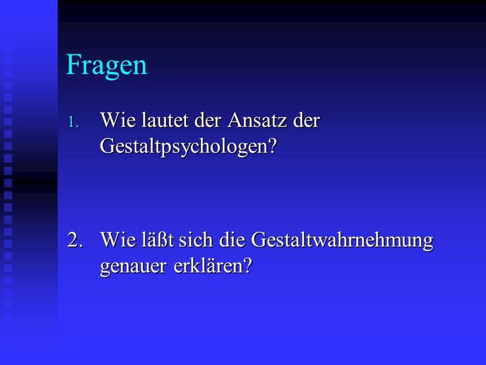 Fragen 1. Wie lautet der Ansatz der Gestaltpsychologen? 2.Wie läßt sich die Gestaltwahrnehmung genauer erklären?