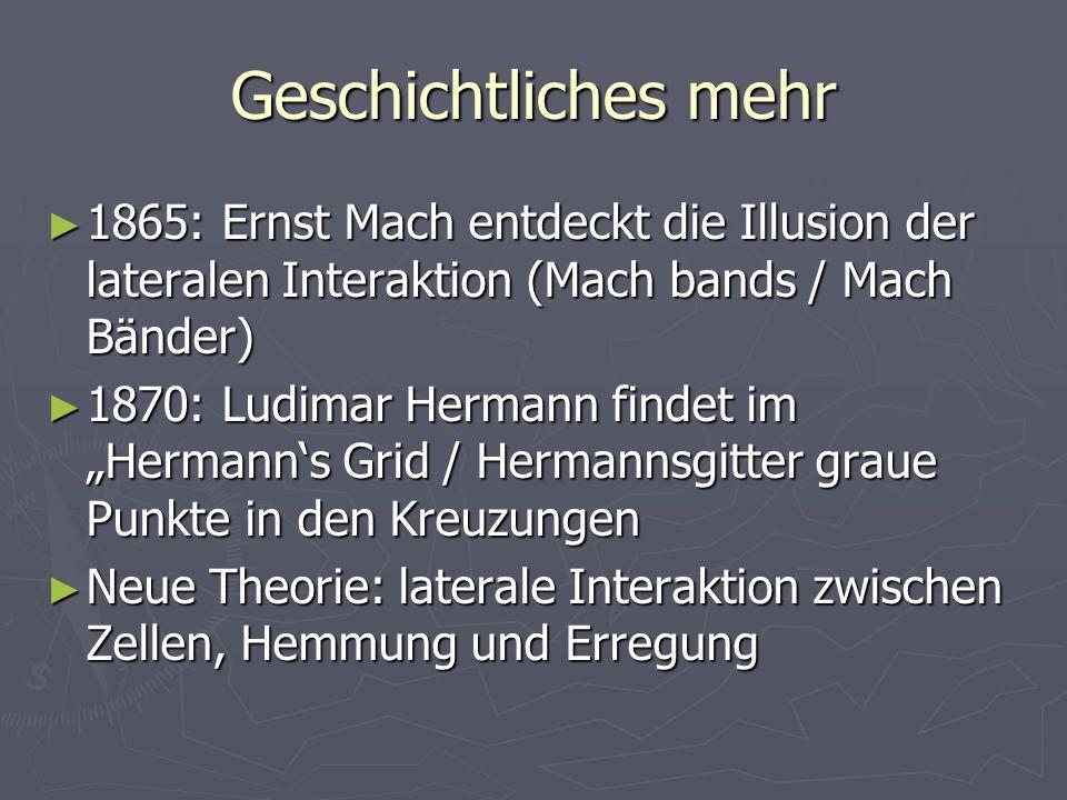 Geschichtliches mehr 1865: Ernst Mach entdeckt die Illusion der lateralen Interaktion (Mach bands / Mach Bänder) 1865: Ernst Mach entdeckt die Illusio