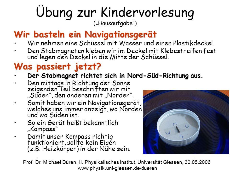 Übung zur Kindervorlesung (Hausaufgabe) Wir basteln ein Navigationsgerät Wir nehmen eine Schüssel mit Wasser und einen Plastikdeckel. Den Stabmagneten