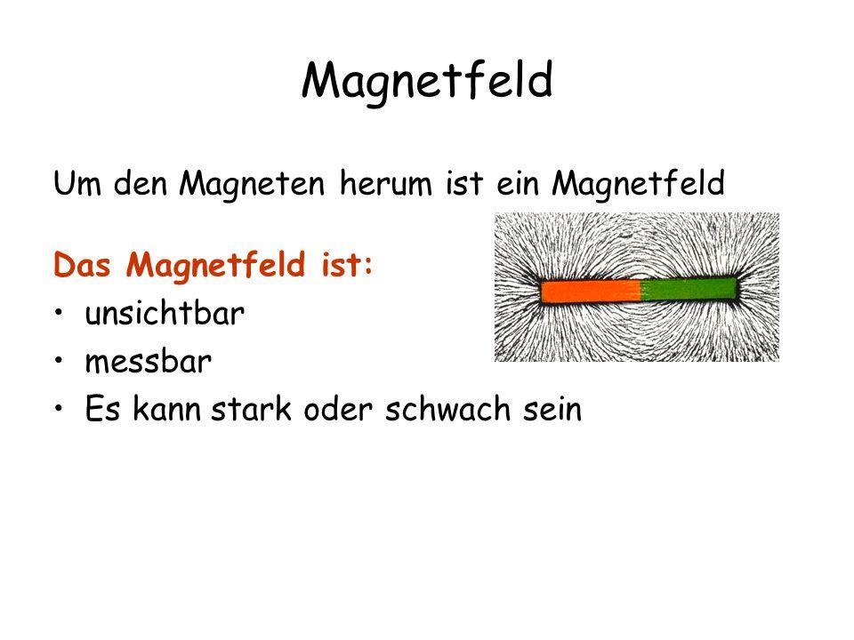 Magnetfeld Um den Magneten herum ist ein Magnetfeld Das Magnetfeld ist: unsichtbar messbar Es kann stark oder schwach sein