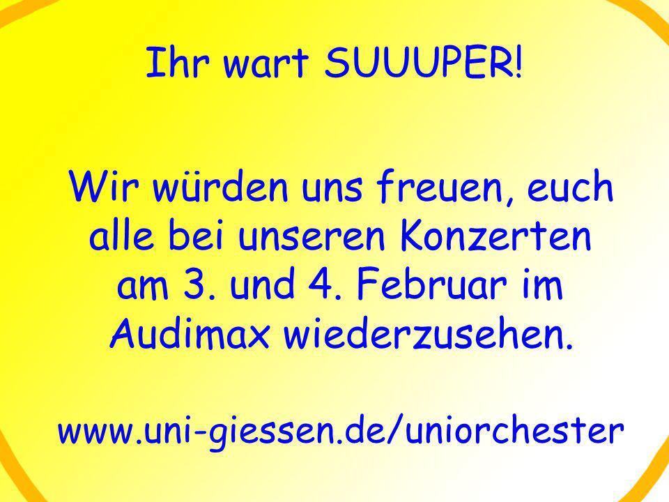 Ihr wart SUUUPER! Wir würden uns freuen, euch alle bei unseren Konzerten am 3. und 4. Februar im Audimax wiederzusehen. www.uni-giessen.de/uniorcheste
