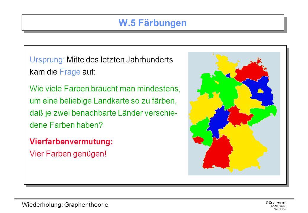 Wiederholung: Graphentheorie © Zschiegner April 2002 Seite 29 W.5 Färbungen Ursprung: Mitte des letzten Jahrhunderts kam die Frage auf: Wie viele Farb