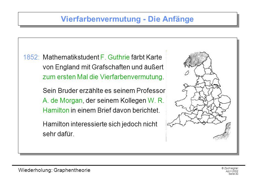 Wiederholung: Graphentheorie © Zschiegner April 2002 Seite 30 Vierfarbenvermutung - Die Anfänge 1852: Mathematikstudent F. Guthrie färbt Karte von Eng
