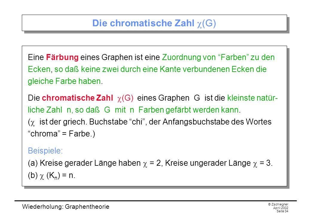 Wiederholung: Graphentheorie © Zschiegner April 2002 Seite 34 Die chromatische Zahl (G) Eine Färbung eines Graphen ist eine Zuordnung von Farben zu de