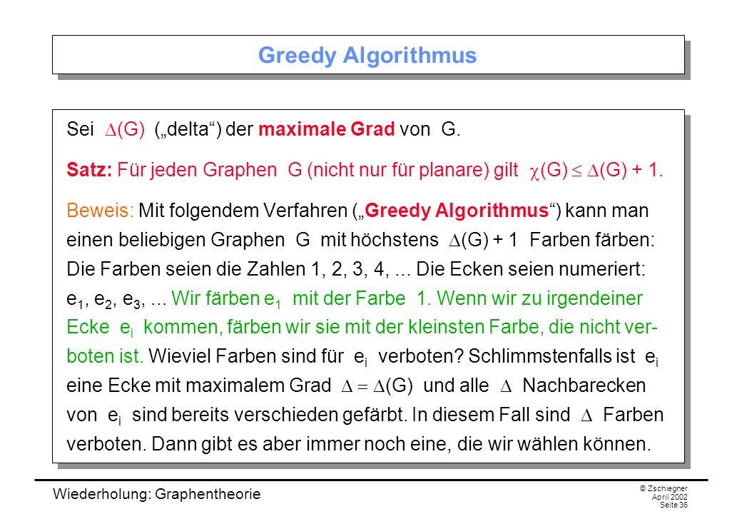 Wiederholung: Graphentheorie © Zschiegner April 2002 Seite 36 Greedy Algorithmus Sei (G) (delta) der maximale Grad von G. Satz: Für jeden Graphen G (n