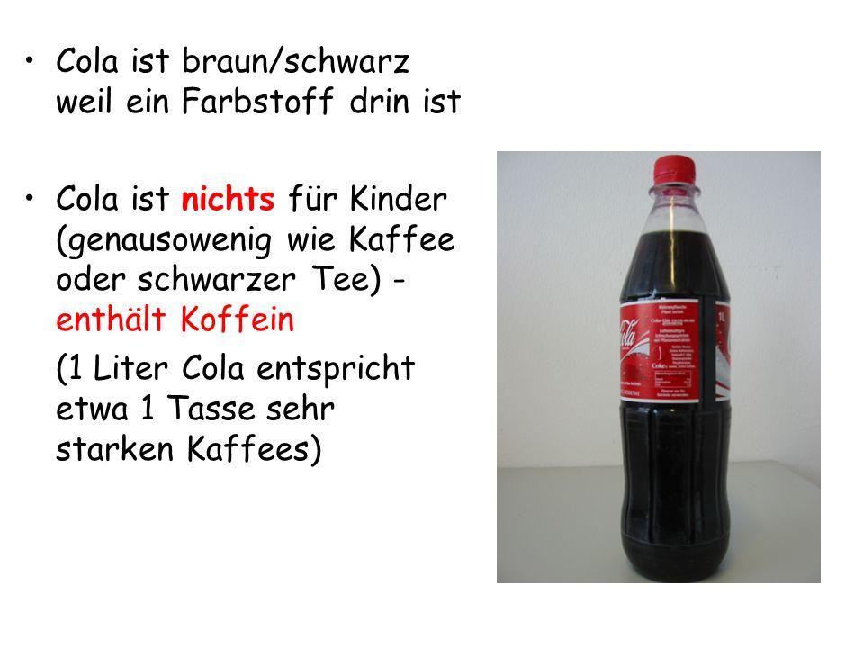 Cola ist braun/schwarz weil ein Farbstoff drin ist Cola ist nichts für Kinder (genausowenig wie Kaffee oder schwarzer Tee) - enthält Koffein (1 Liter Cola entspricht etwa 1 Tasse sehr starken Kaffees)