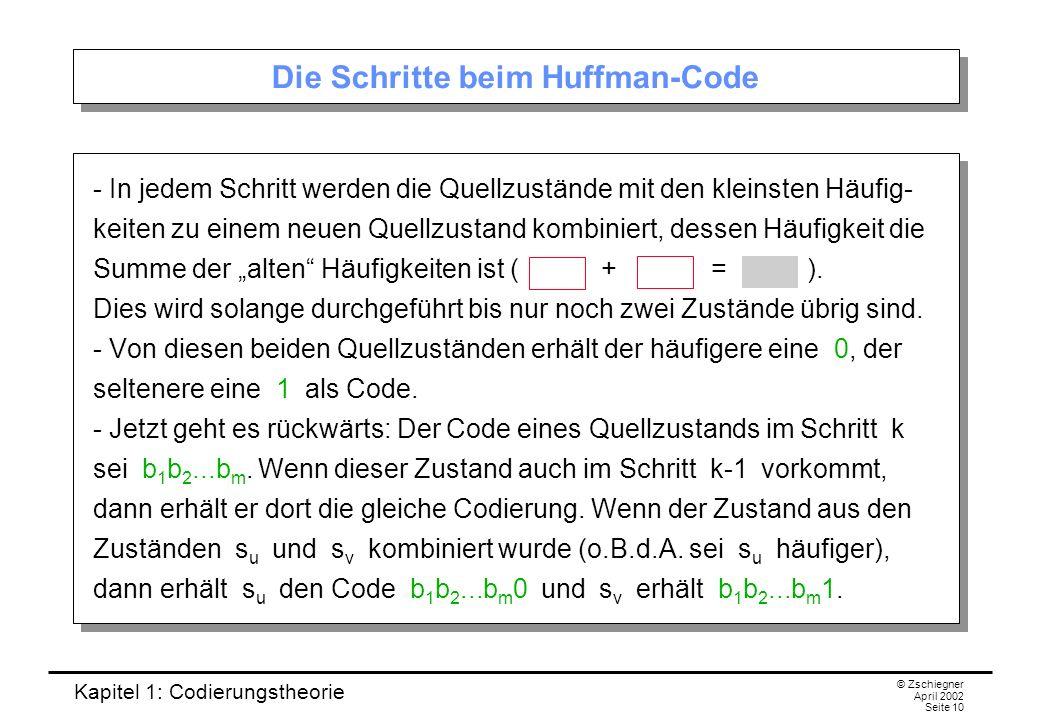 Kapitel 1: Codierungstheorie © Zschiegner April 2002 Seite 10 Die Schritte beim Huffman-Code - In jedem Schritt werden die Quellzustände mit den klein