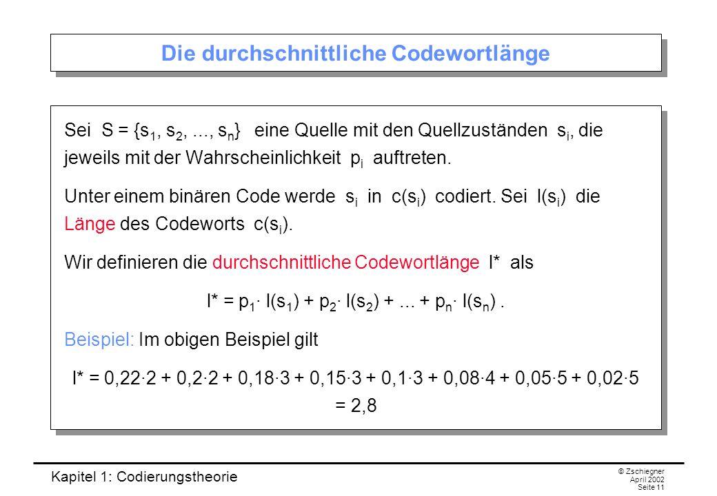 Kapitel 1: Codierungstheorie © Zschiegner April 2002 Seite 11 Die durchschnittliche Codewortlänge Sei S = {s 1, s 2,..., s n } eine Quelle mit den Que