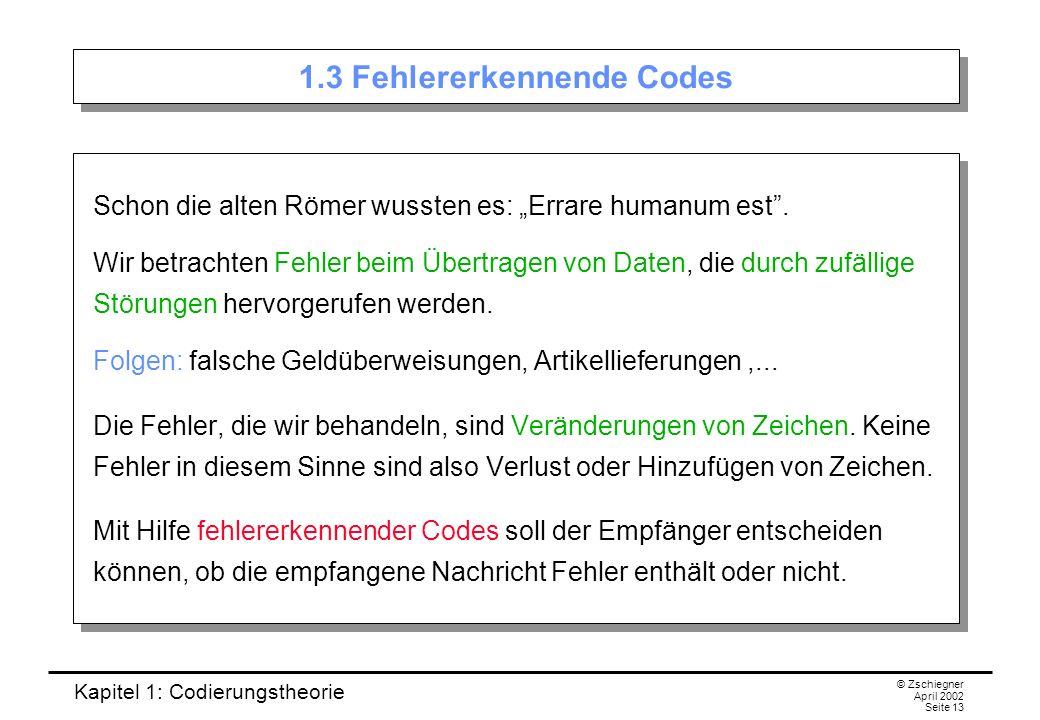 Kapitel 1: Codierungstheorie © Zschiegner April 2002 Seite 13 1.3 Fehlererkennende Codes Schon die alten Römer wussten es: Errare humanum est. Wir bet
