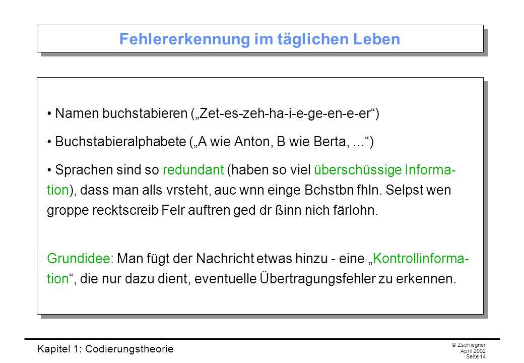 Kapitel 1: Codierungstheorie © Zschiegner April 2002 Seite 14 Fehlererkennung im täglichen Leben Namen buchstabieren (Zet-es-zeh-ha-i-e-ge-en-e-er) Bu