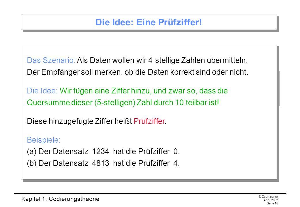 Kapitel 1: Codierungstheorie © Zschiegner April 2002 Seite 15 Die Idee: Eine Prüfziffer! Das Szenario: Als Daten wollen wir 4-stellige Zahlen übermitt