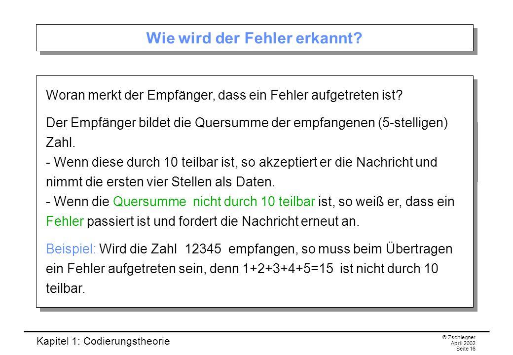 Kapitel 1: Codierungstheorie © Zschiegner April 2002 Seite 16 Wie wird der Fehler erkannt? Woran merkt der Empfänger, dass ein Fehler aufgetreten ist?
