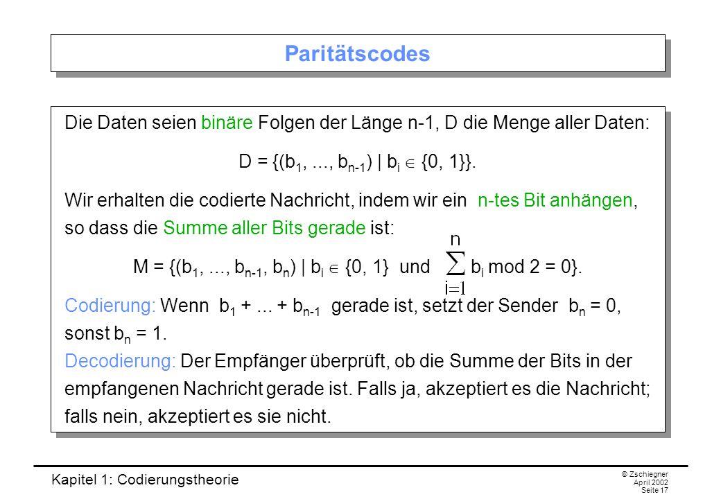 Kapitel 1: Codierungstheorie © Zschiegner April 2002 Seite 17 Paritätscodes Die Daten seien binäre Folgen der Länge n-1, D die Menge aller Daten: D =