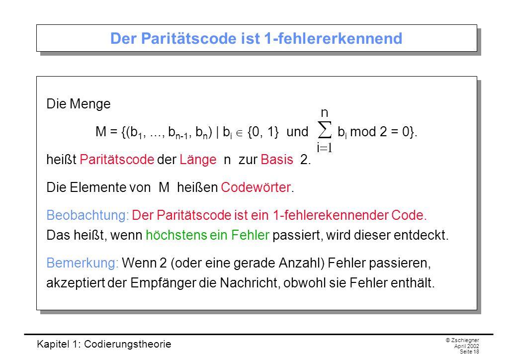 Kapitel 1: Codierungstheorie © Zschiegner April 2002 Seite 18 Der Paritätscode ist 1-fehlererkennend Die Menge M = {(b 1,..., b n-1, b n ) | b i {0, 1