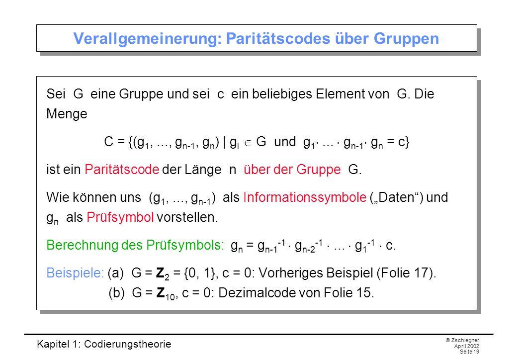 Kapitel 1: Codierungstheorie © Zschiegner April 2002 Seite 19 Verallgemeinerung: Paritätscodes über Gruppen Sei G eine Gruppe und sei c ein beliebiges