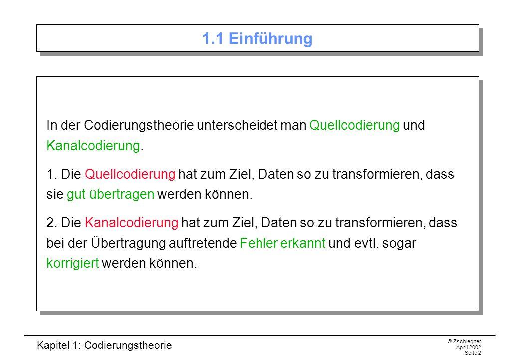 Kapitel 1: Codierungstheorie © Zschiegner April 2002 Seite 2 1.1 Einführung In der Codierungstheorie unterscheidet man Quellcodierung und Kanalcodieru