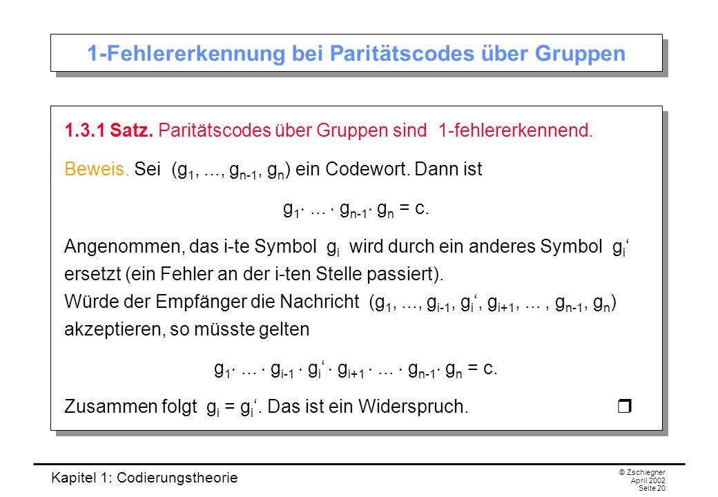 Kapitel 1: Codierungstheorie © Zschiegner April 2002 Seite 20 1-Fehlererkennung bei Paritätscodes über Gruppen 1.3.1 Satz. Paritätscodes über Gruppen